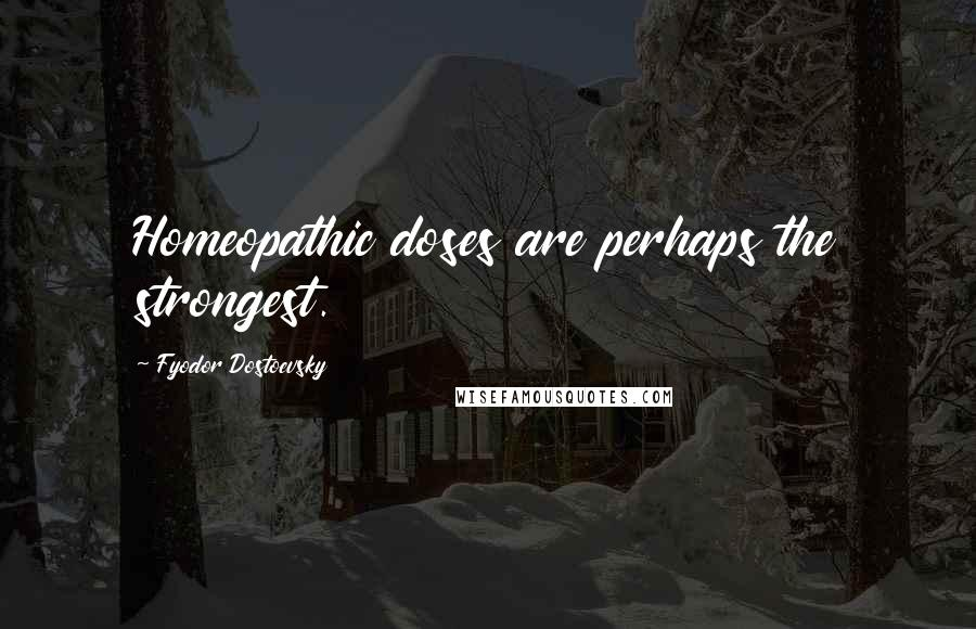 Fyodor Dostoevsky quotes: Homeopathic doses are perhaps the strongest.
