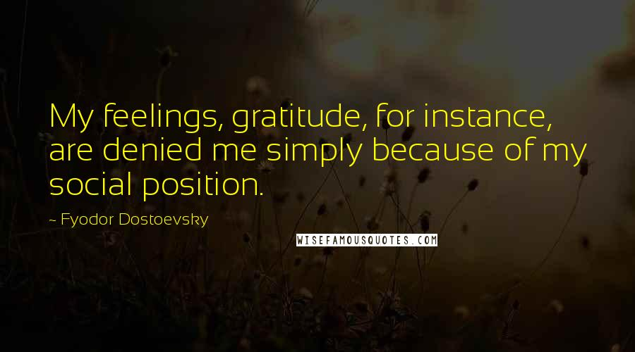 Fyodor Dostoevsky quotes: My feelings, gratitude, for instance, are denied me simply because of my social position.