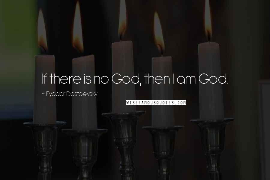 Fyodor Dostoevsky quotes: If there is no God, then I am God.