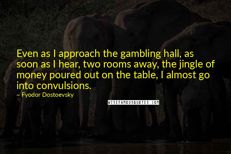 Fyodor Dostoevsky quotes: Even as I approach the gambling hall, as soon as I hear, two rooms away, the jingle of money poured out on the table, I almost go into convulsions.