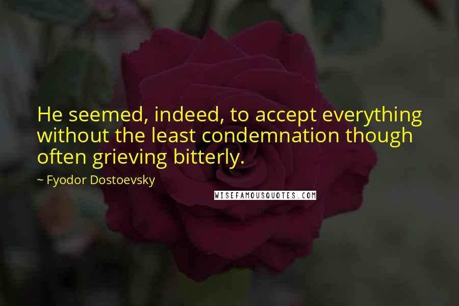 Fyodor Dostoevsky quotes: He seemed, indeed, to accept everything without the least condemnation though often grieving bitterly.