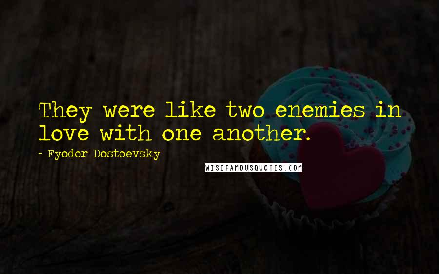Fyodor Dostoevsky quotes: They were like two enemies in love with one another.