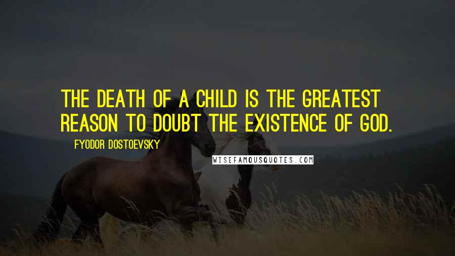 Fyodor Dostoevsky quotes: The death of a child is the greatest reason to doubt the existence of God.