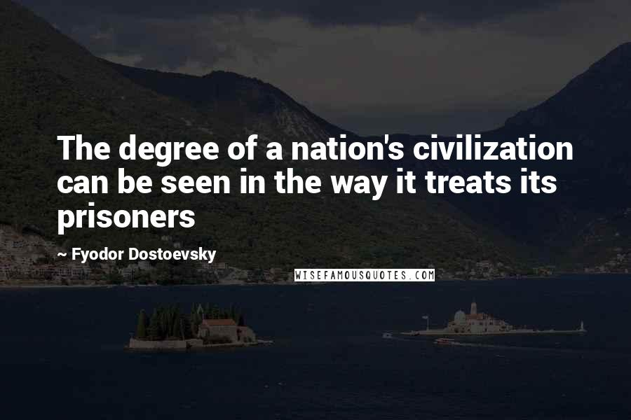 Fyodor Dostoevsky quotes: The degree of a nation's civilization can be seen in the way it treats its prisoners