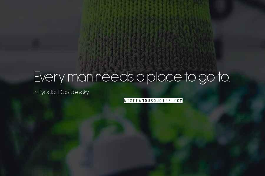 Fyodor Dostoevsky quotes: Every man needs a place to go to.