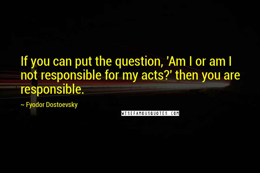 Fyodor Dostoevsky quotes: If you can put the question, 'Am I or am I not responsible for my acts?' then you are responsible.