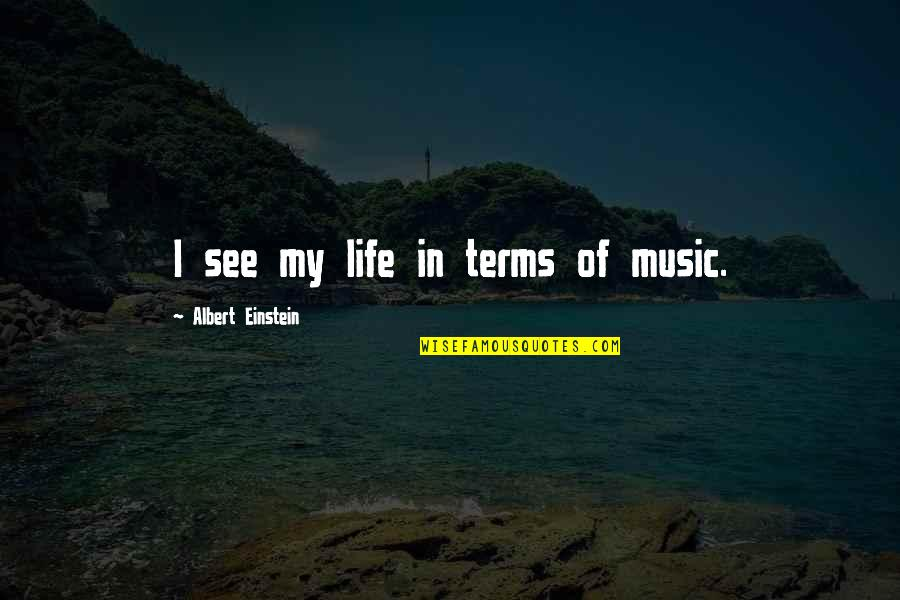 Fyodorovna Quotes By Albert Einstein: I see my life in terms of music.