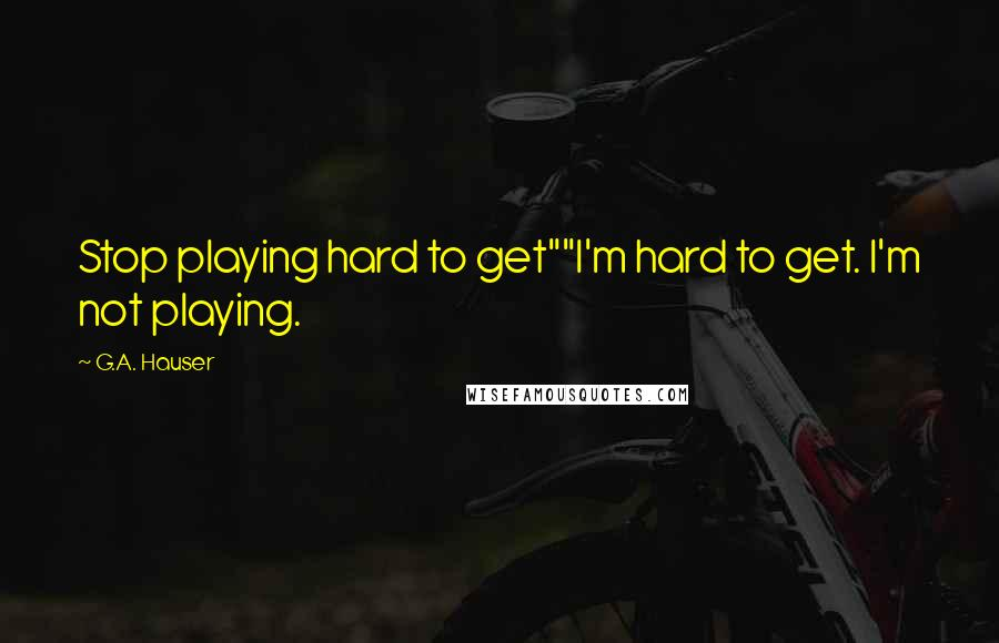 "G.A. Hauser quotes: Stop playing hard to get""""I'm hard to get. I'm not playing."