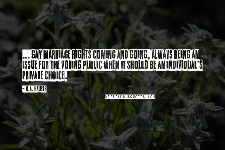 G.A. Hauser quotes: ... gay marriage rights coming and going, always being an issue for the voting public when it should be an individual's private choice.