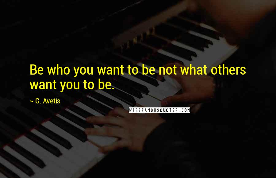 G. Avetis quotes: Be who you want to be not what others want you to be.