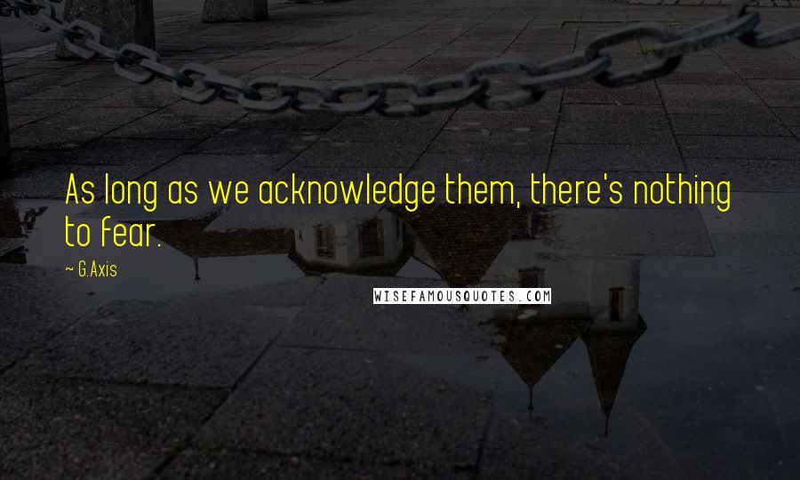 G.Axis quotes: As long as we acknowledge them, there's nothing to fear.