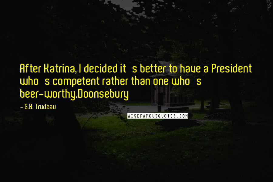 G.B. Trudeau quotes: After Katrina, I decided it's better to have a President who's competent rather than one who's beer-worthy.Doonsebury