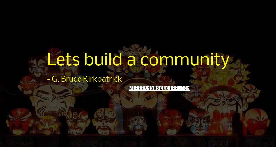 G. Bruce Kirkpatrick quotes: Lets build a community
