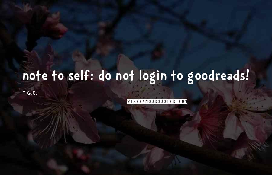 G.C. quotes: note to self: do not login to goodreads!