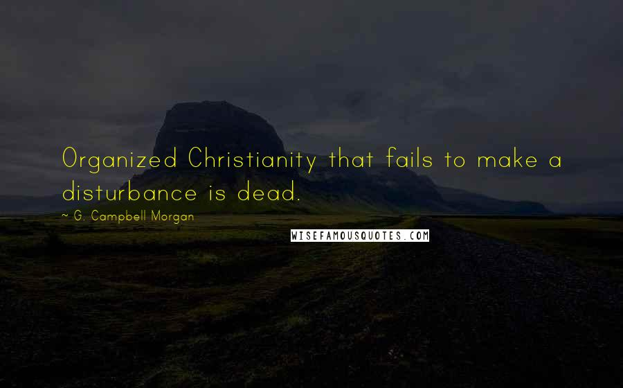 G. Campbell Morgan quotes: Organized Christianity that fails to make a disturbance is dead.