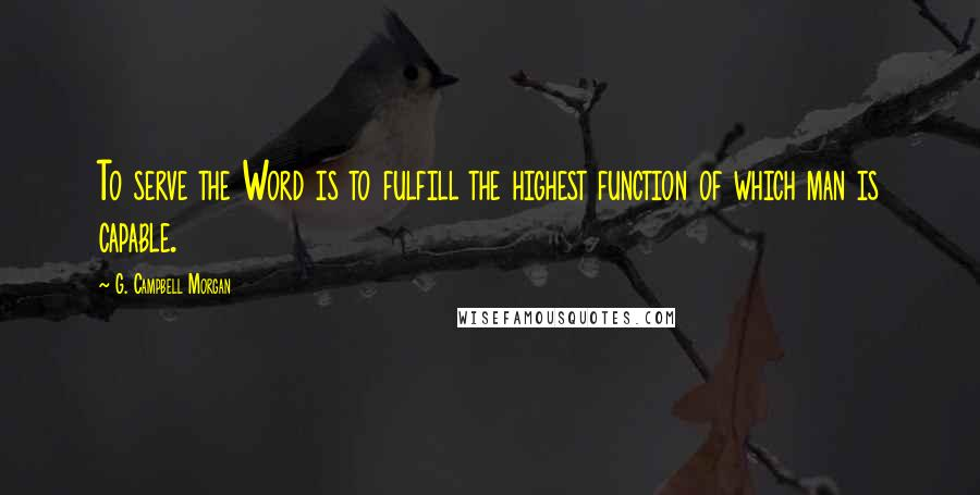 G. Campbell Morgan quotes: To serve the Word is to fulfill the highest function of which man is capable.