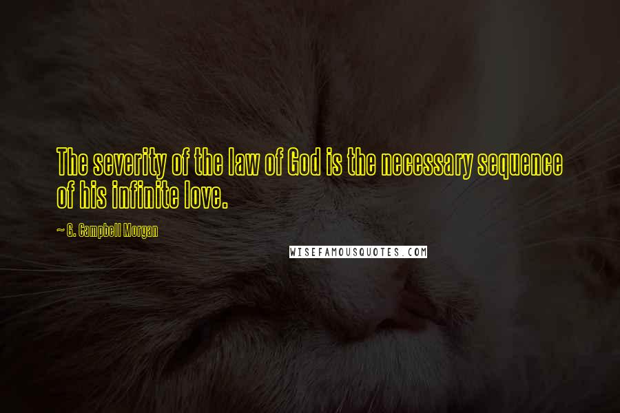 G. Campbell Morgan quotes: The severity of the law of God is the necessary sequence of his infinite love.
