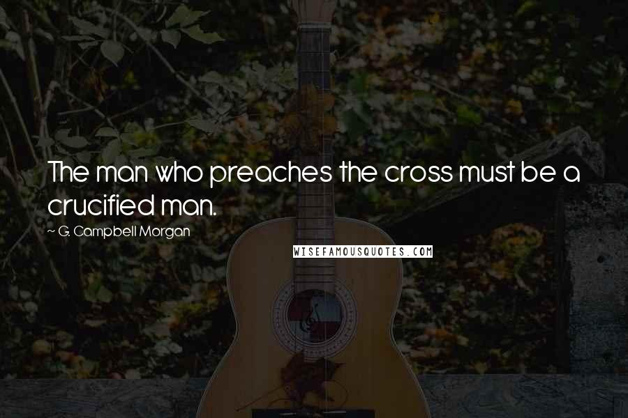 G. Campbell Morgan quotes: The man who preaches the cross must be a crucified man.