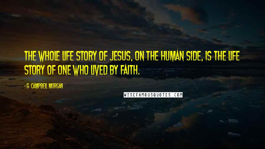 G. Campbell Morgan quotes: The whole life story of Jesus, on the human side, is the life story of One who lived by faith.