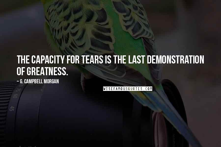 G. Campbell Morgan quotes: The capacity for tears is the last demonstration of greatness.