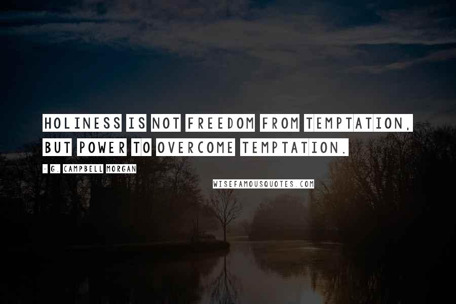 G. Campbell Morgan quotes: Holiness is not freedom from temptation, but power to overcome temptation.