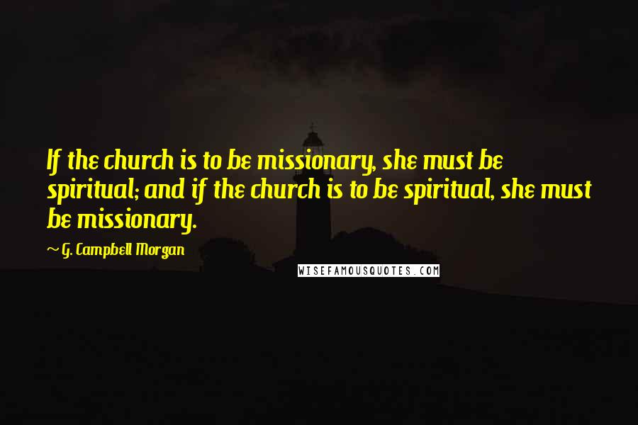 G. Campbell Morgan quotes: If the church is to be missionary, she must be spiritual; and if the church is to be spiritual, she must be missionary.