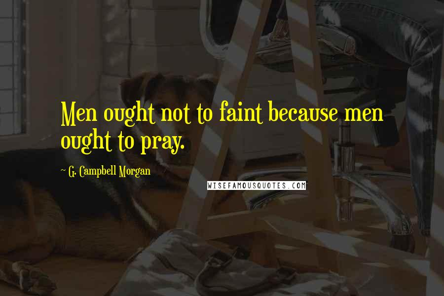 G. Campbell Morgan quotes: Men ought not to faint because men ought to pray.