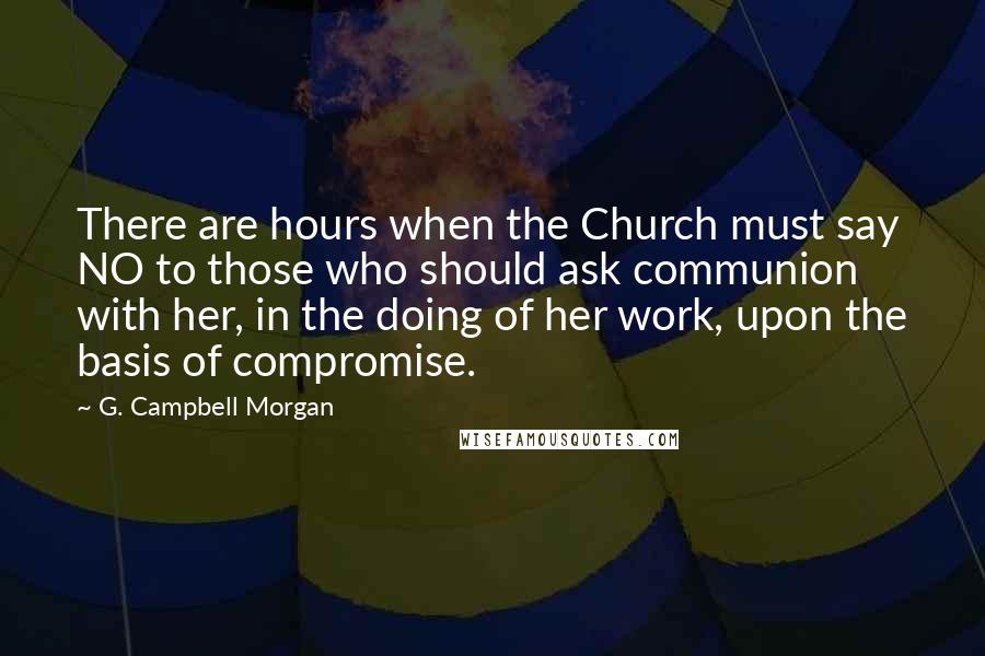 G. Campbell Morgan quotes: There are hours when the Church must say NO to those who should ask communion with her, in the doing of her work, upon the basis of compromise.