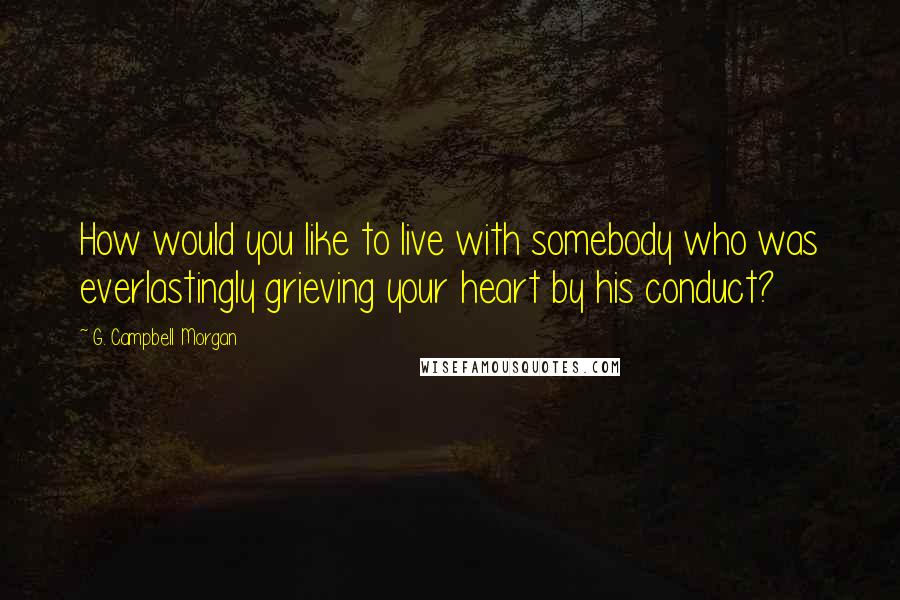 G. Campbell Morgan quotes: How would you like to live with somebody who was everlastingly grieving your heart by his conduct?
