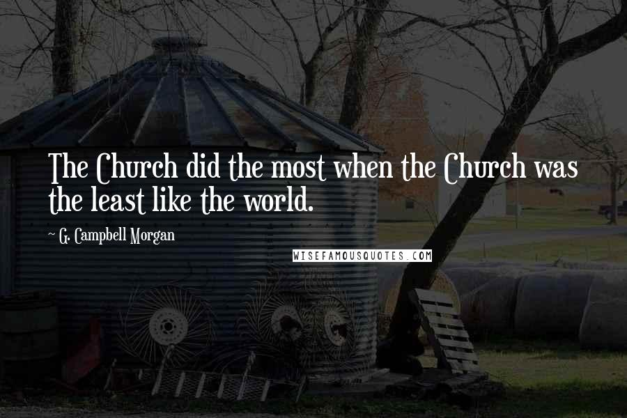G. Campbell Morgan quotes: The Church did the most when the Church was the least like the world.
