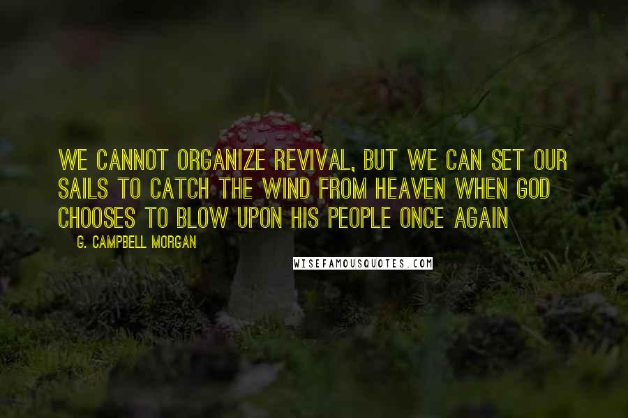 G. Campbell Morgan quotes: We cannot organize revival, but we can set our sails to catch the wind from Heaven when God chooses to blow upon His people once again