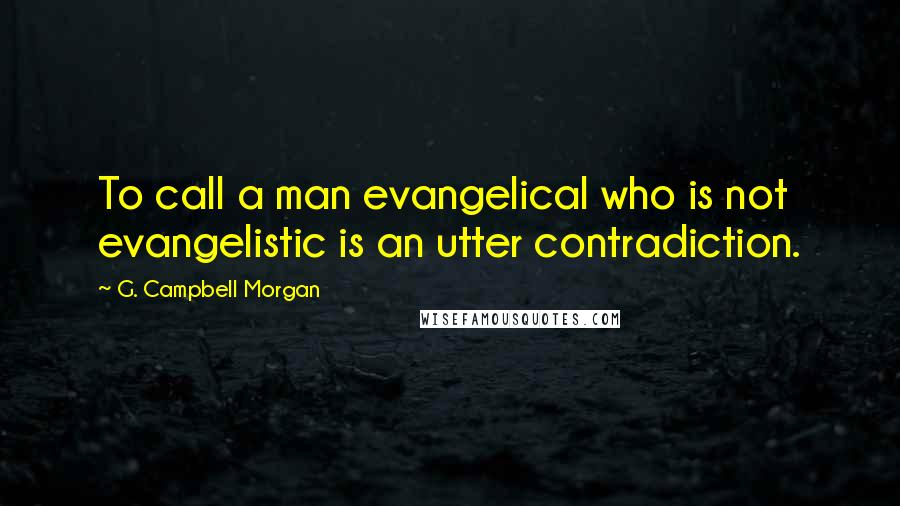 G. Campbell Morgan quotes: To call a man evangelical who is not evangelistic is an utter contradiction.