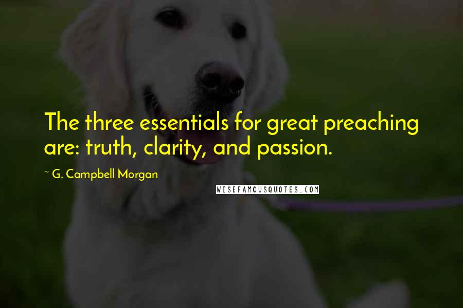 G. Campbell Morgan quotes: The three essentials for great preaching are: truth, clarity, and passion.