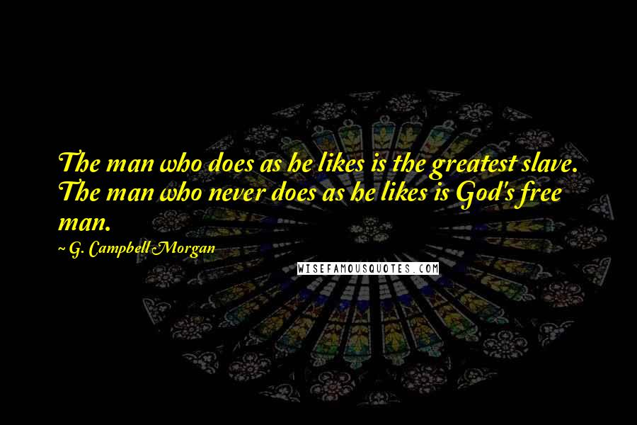 G. Campbell Morgan quotes: The man who does as he likes is the greatest slave. The man who never does as he likes is God's free man.