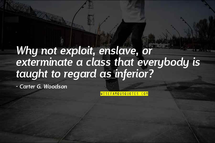 G Class Quotes By Carter G. Woodson: Why not exploit, enslave, or exterminate a class