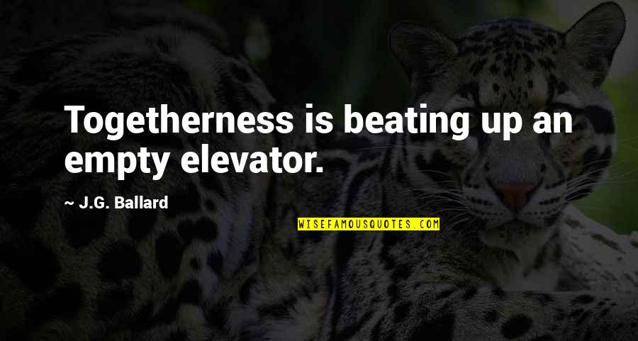 G Class Quotes By J.G. Ballard: Togetherness is beating up an empty elevator.
