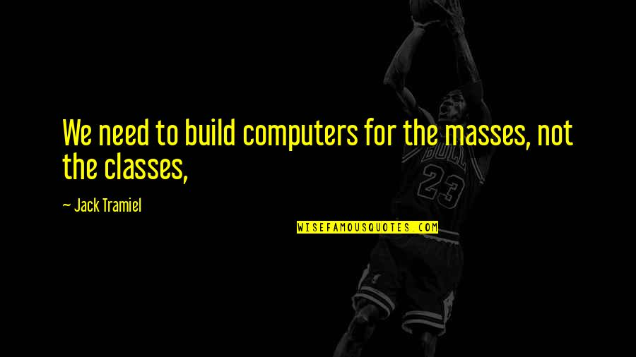 G Class Quotes By Jack Tramiel: We need to build computers for the masses,
