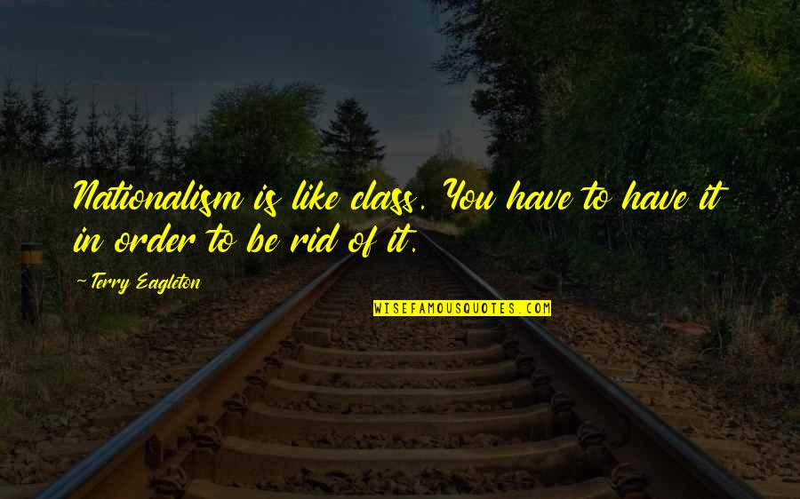 G Class Quotes By Terry Eagleton: Nationalism is like class. You have to have