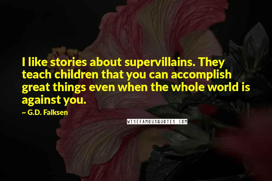 G.D. Falksen quotes: I like stories about supervillains. They teach children that you can accomplish great things even when the whole world is against you.
