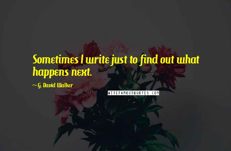 G. David Walker quotes: Sometimes I write just to find out what happens next.