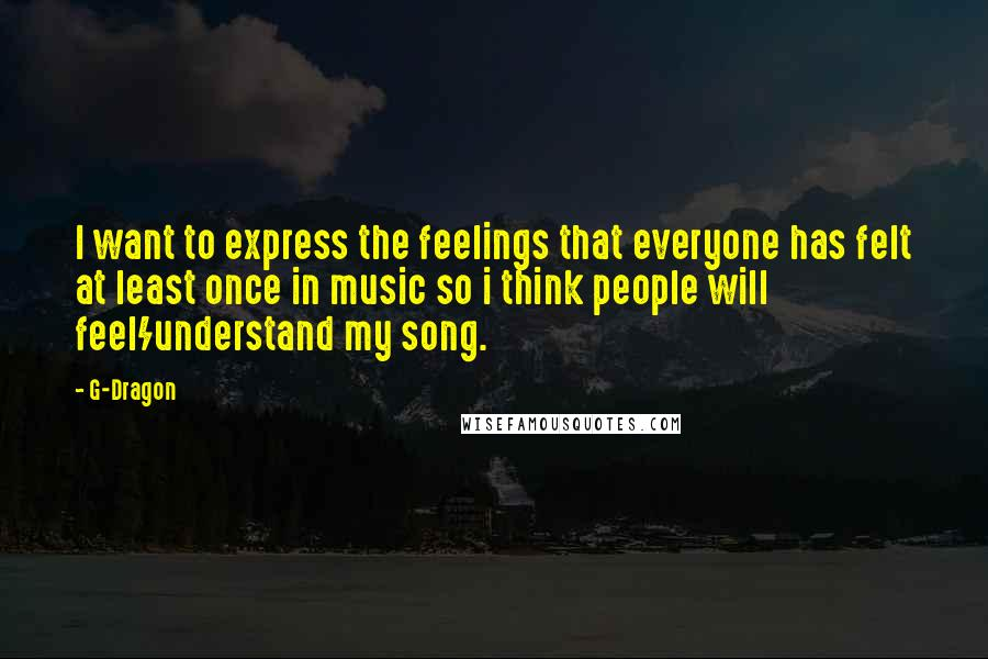 G-Dragon quotes: I want to express the feelings that everyone has felt at least once in music so i think people will feel/understand my song.