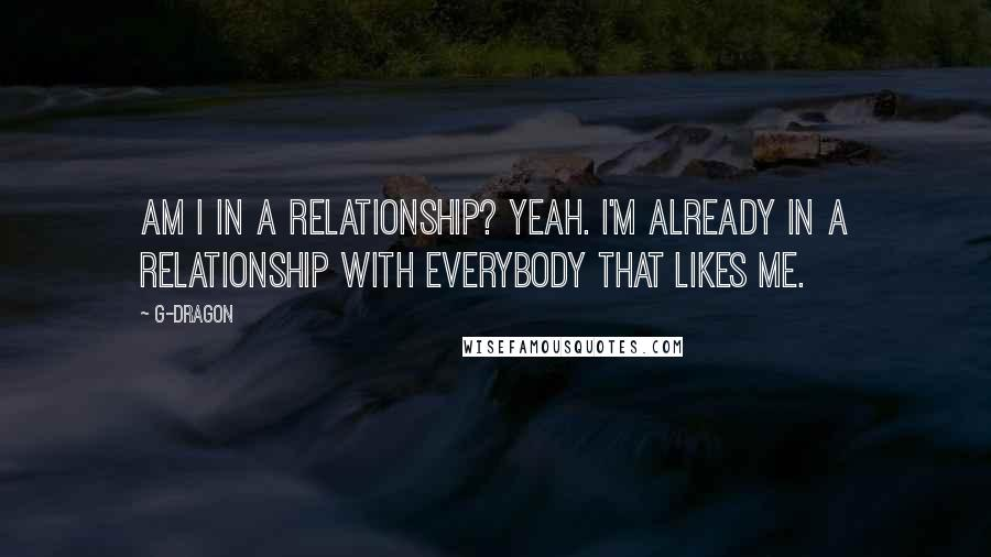 G-Dragon quotes: Am I in a relationship? Yeah. I'm already in a relationship with everybody that likes me.