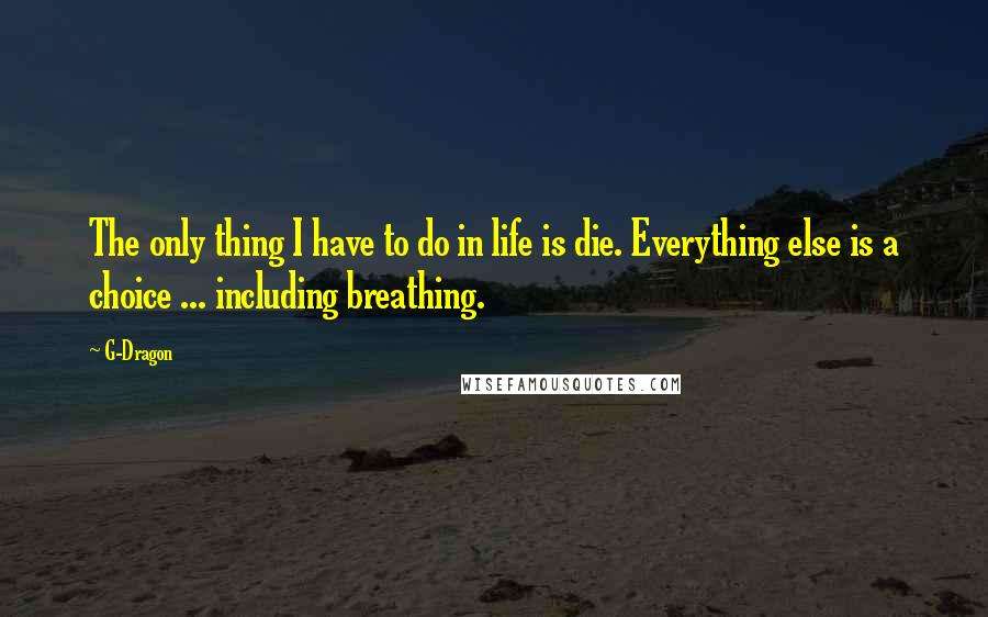 G-Dragon quotes: The only thing I have to do in life is die. Everything else is a choice ... including breathing.