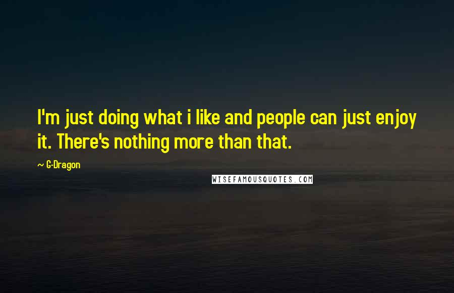 G-Dragon quotes: I'm just doing what i like and people can just enjoy it. There's nothing more than that.