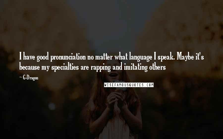 G-Dragon quotes: I have good pronunciation no matter what language I speak. Maybe it's because my specialties are rapping and imitating others