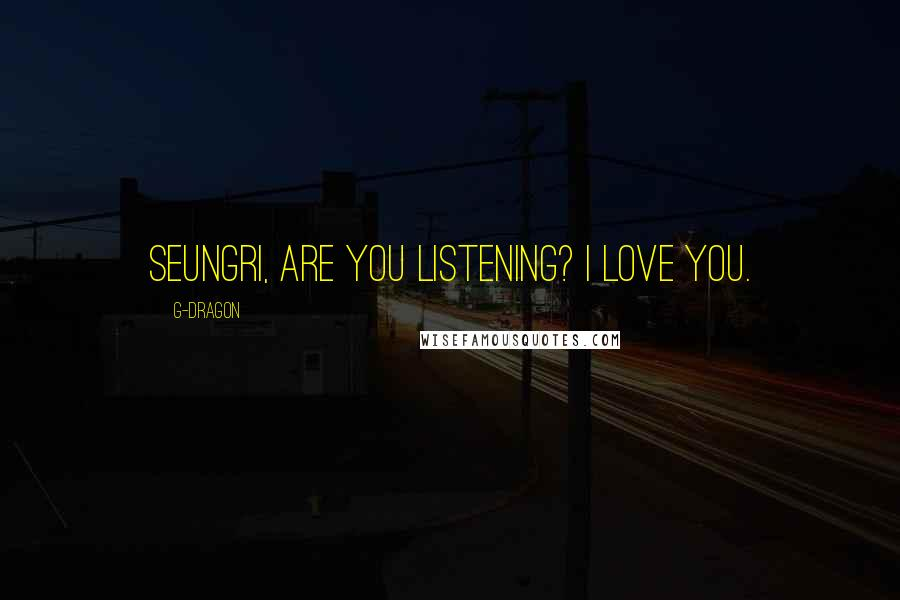 G-Dragon quotes: Seungri, are you listening? I love you.
