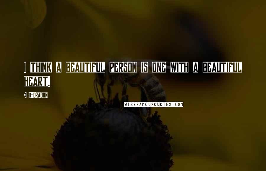 G-Dragon quotes: I think a beautiful person is one with a beautiful heart.