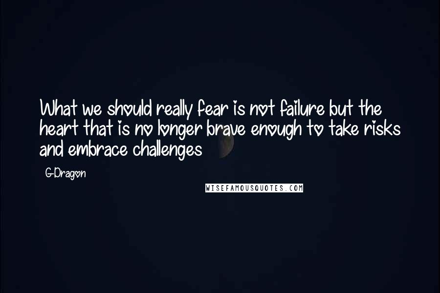 G-Dragon quotes: What we should really fear is not failure but the heart that is no longer brave enough to take risks and embrace challenges