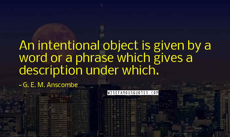 G. E. M. Anscombe quotes: An intentional object is given by a word or a phrase which gives a description under which.