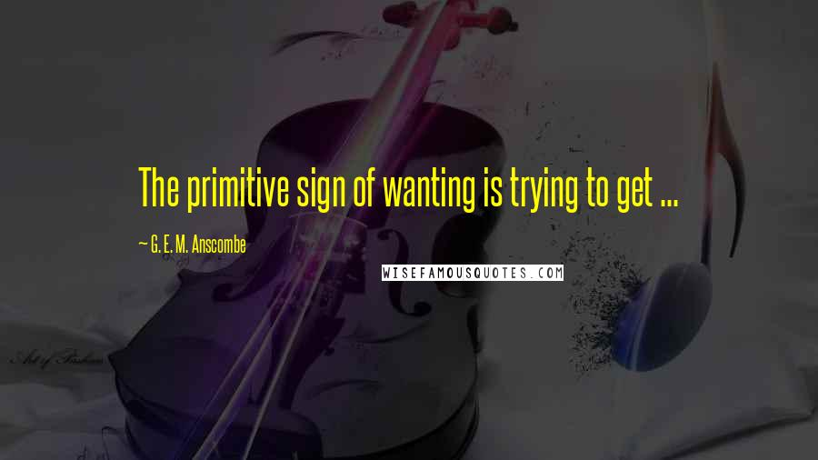 G. E. M. Anscombe quotes: The primitive sign of wanting is trying to get ...